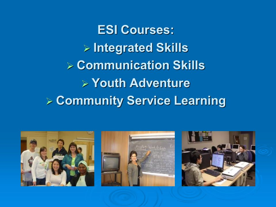 ESI Courses: Integrated Skills Integrated Skills Communication Skills Communication Skills Youth Adventure Youth Adventure Community Service Learning Community Service Learning