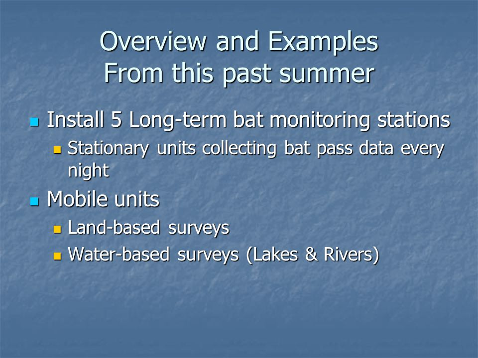 Overview and Examples From this past summer Install 5 Long-term bat monitoring stations Install 5 Long-term bat monitoring stations Stationary units collecting bat pass data every night Stationary units collecting bat pass data every night Mobile units Mobile units Land-based surveys Land-based surveys Water-based surveys (Lakes & Rivers) Water-based surveys (Lakes & Rivers)