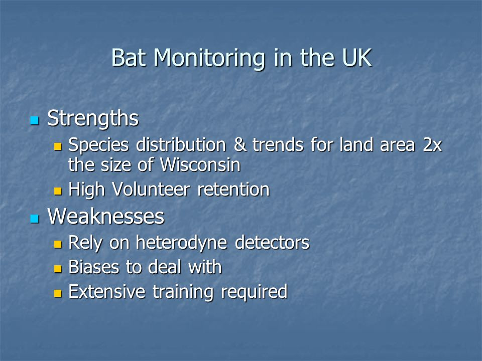 Bat Monitoring in the UK Strengths Strengths Species distribution & trends for land area 2x the size of Wisconsin Species distribution & trends for land area 2x the size of Wisconsin High Volunteer retention High Volunteer retention Weaknesses Weaknesses Rely on heterodyne detectors Rely on heterodyne detectors Biases to deal with Biases to deal with Extensive training required Extensive training required