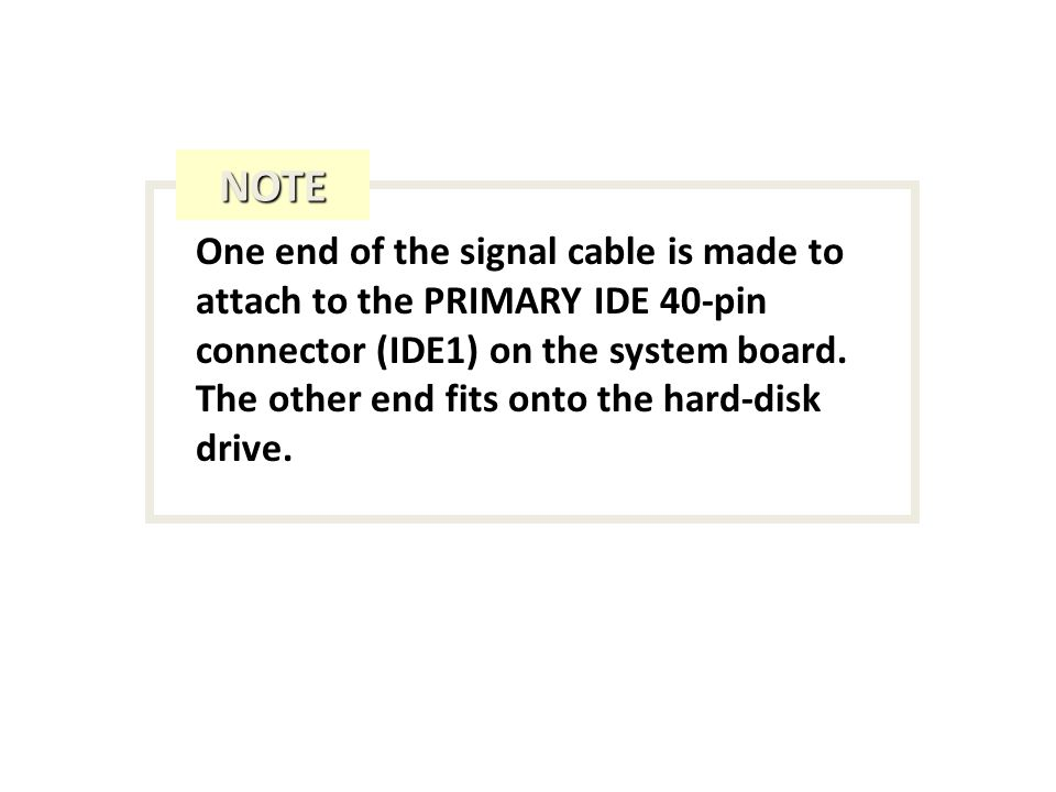 One end of the signal cable is made to attach to the PRIMARY IDE 40-pin connector (IDE1) on the system board.