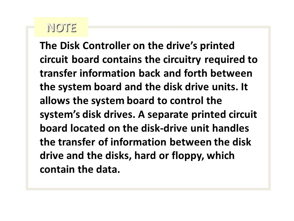 The Disk Controller on the drives printed circuit board contains the circuitry required to transfer information back and forth between the system board and the disk drive units.