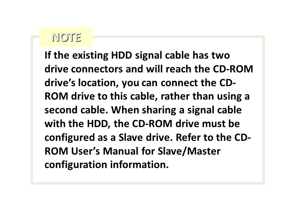 If the existing HDD signal cable has two drive connectors and will reach the CD-ROM drives location, you can connect the CD- ROM drive to this cable, rather than using a second cable.