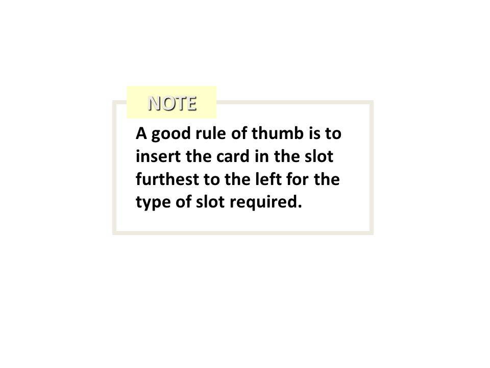 A good rule of thumb is to insert the card in the slot furthest to the left for the type of slot required. NOTE
