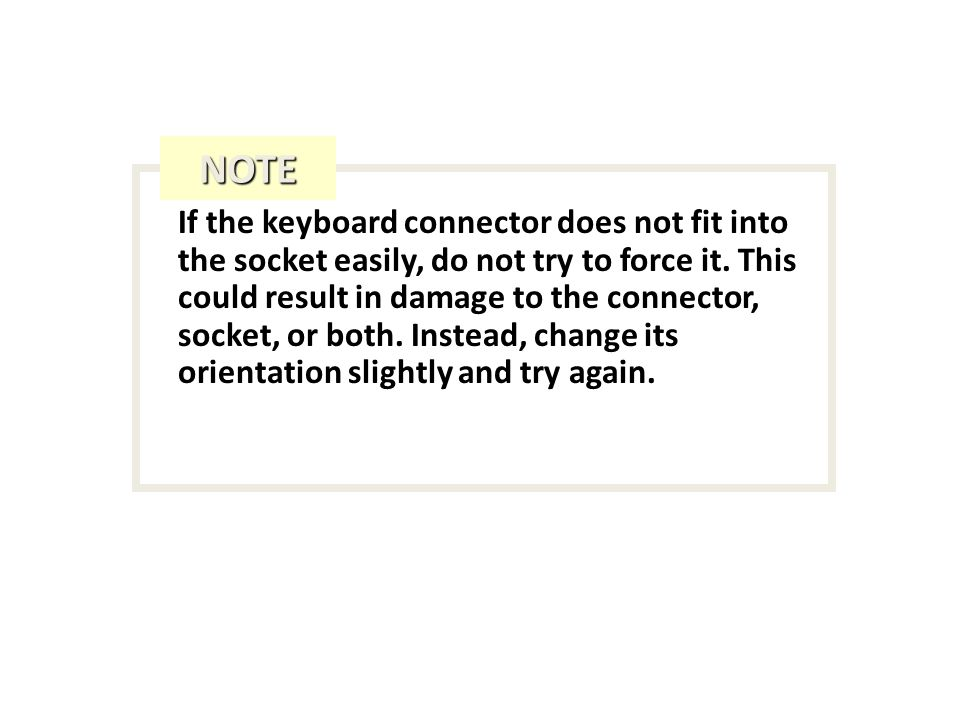 If the keyboard connector does not fit into the socket easily, do not try to force it.