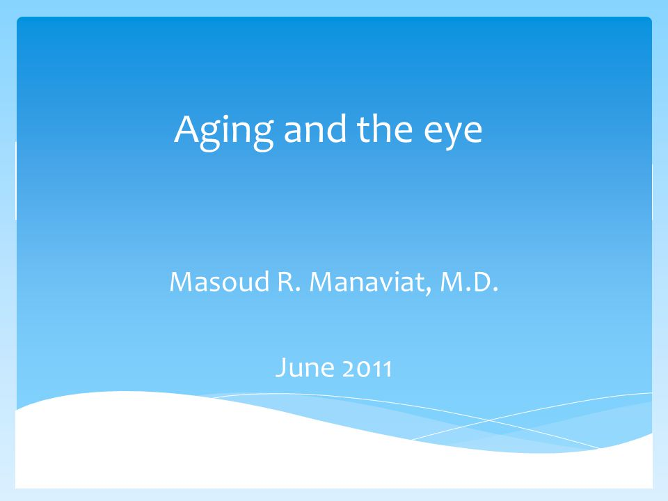 Aging and the eye Masoud R. Manaviat, M.D. June 2011