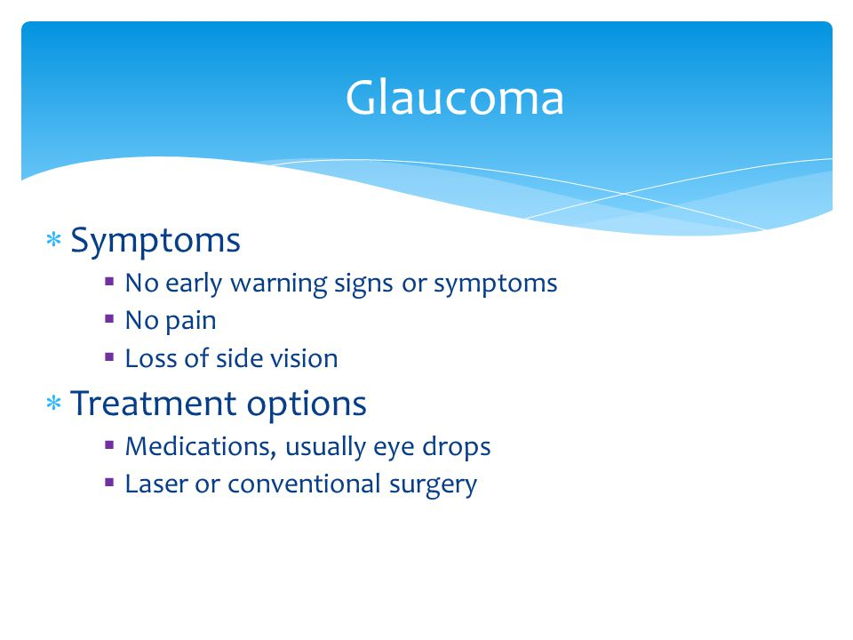 Symptoms No early warning signs or symptoms No pain Loss of side vision Treatment options Medications, usually eye drops Laser or conventional surgery Glaucoma