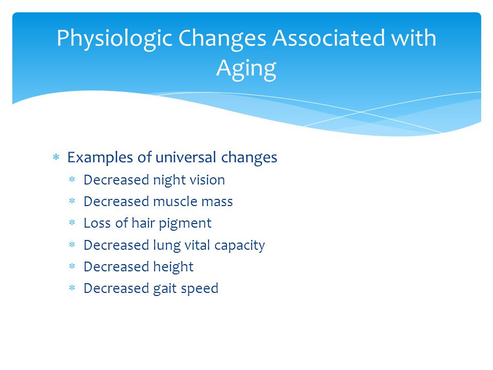 Examples of universal changes Decreased night vision Decreased muscle mass Loss of hair pigment Decreased lung vital capacity Decreased height Decreased gait speed Physiologic Changes Associated with Aging