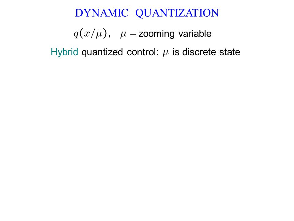 DYNAMIC QUANTIZATION – zooming variable Hybrid quantized control: is discrete state
