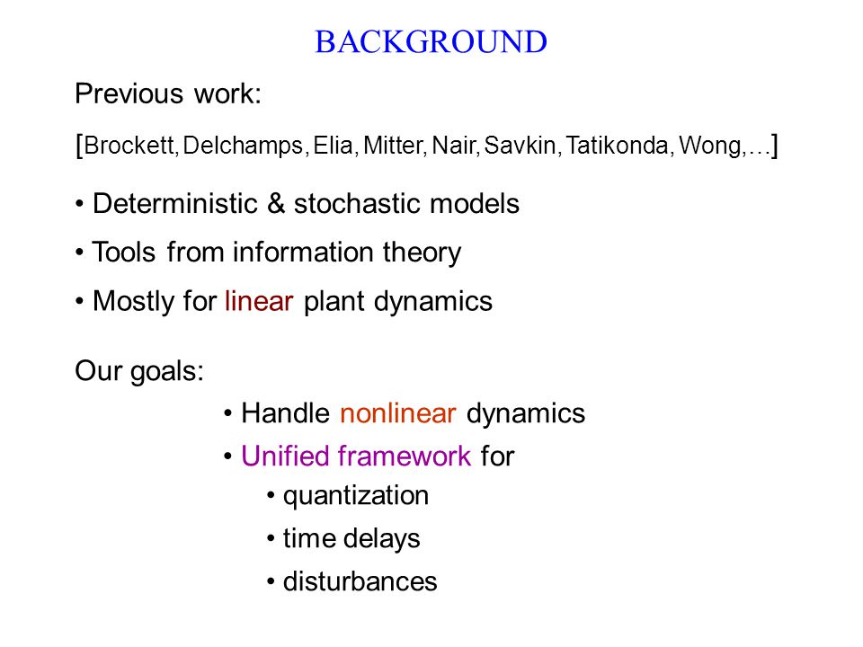 [ Brockett, Delchamps, Elia, Mitter, Nair, Savkin, Tatikonda, Wong,… ] Deterministic & stochastic models Tools from information theory Mostly for linear plant dynamics BACKGROUND Previous work: Unified framework for quantization time delays disturbances Our goals: Handle nonlinear dynamics