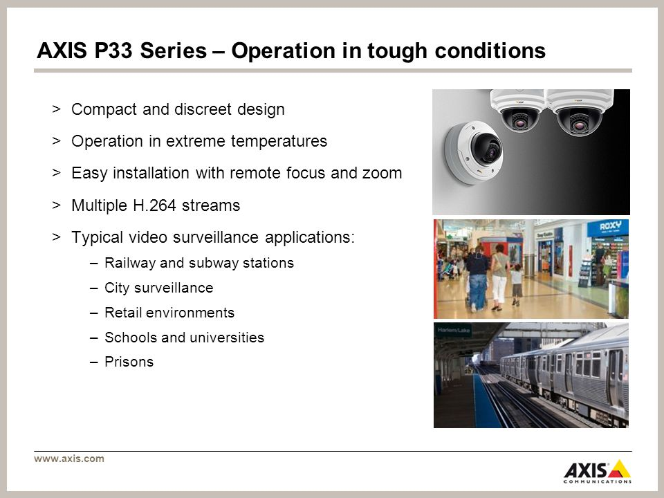 www.axis.com AXIS P33 Series – Operation in tough conditions >Compact and discreet design >Operation in extreme temperatures >Easy installation with r