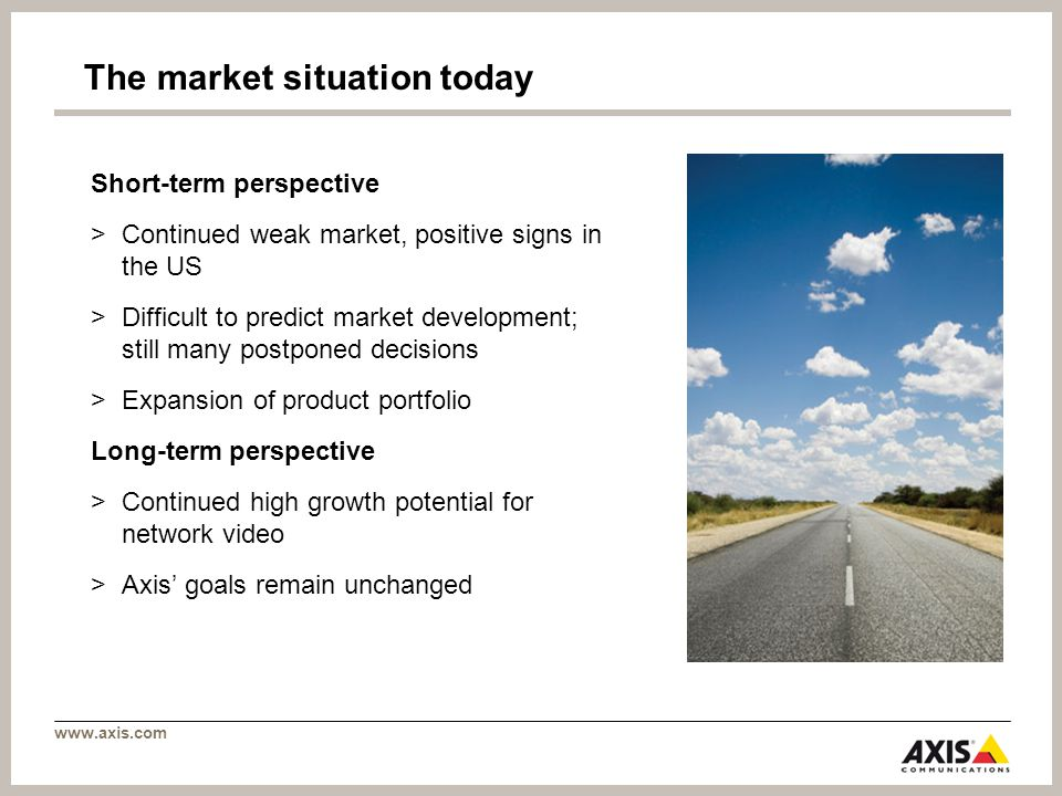www.axis.com The market situation today Short-term perspective >Continued weak market, positive signs in the US >Difficult to predict market developme