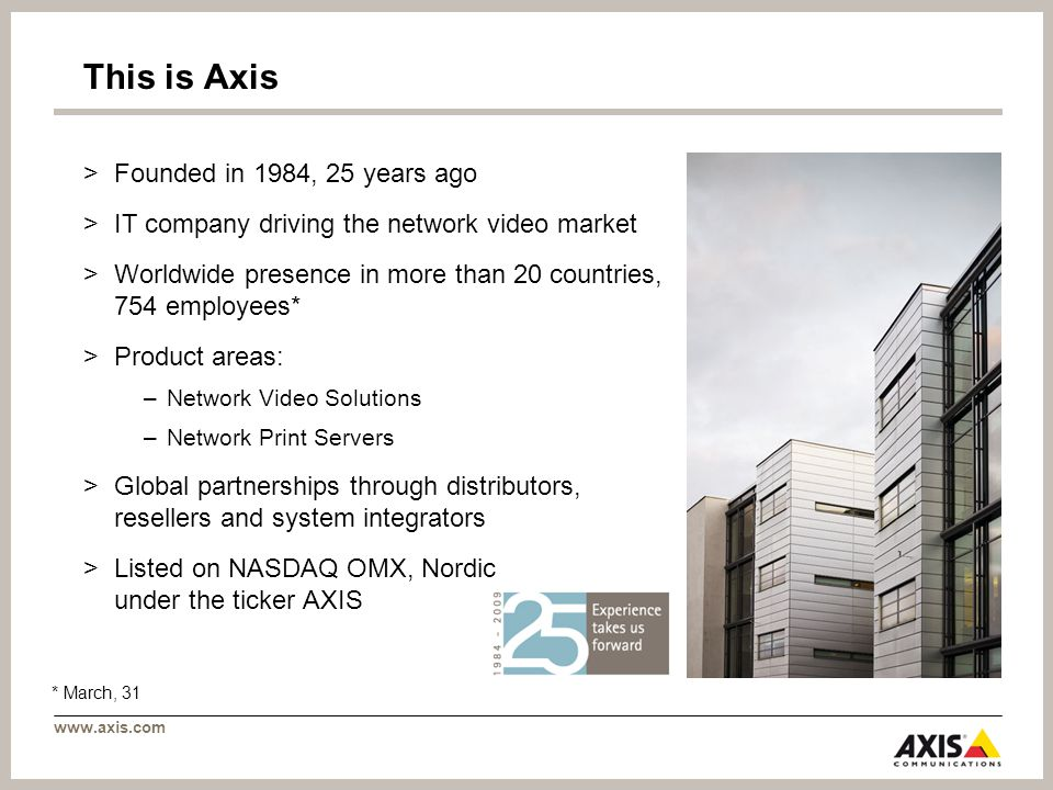 www.axis.com This is Axis >Founded in 1984, 25 years ago >IT company driving the network video market >Worldwide presence in more than 20 countries, 754 employees* >Product areas: –Network Video Solutions –Network Print Servers >Global partnerships through distributors, resellers and system integrators >Listed on NASDAQ OMX, Nordic under the ticker AXIS * March, 31