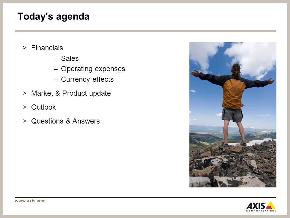 www.axis.com Today's agenda >Financials –Sales –Operating expenses –Currency effects >Market & Product update >Outlook >Questions & Answers