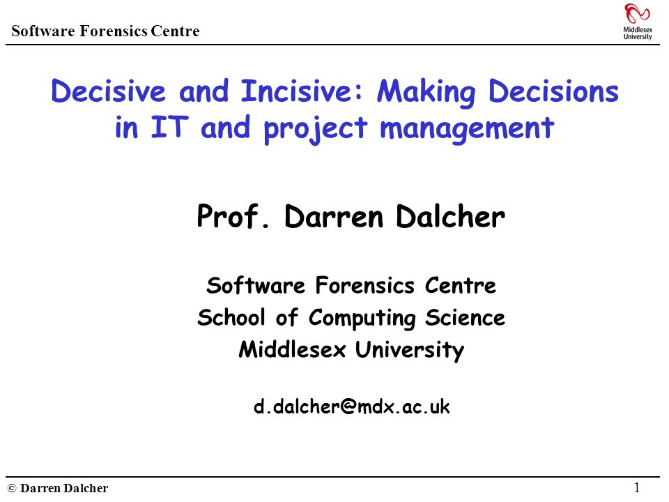 Software Forensics Centre © Darren Dalcher 1 Decisive and Incisive: Making Decisions in IT and project management Prof. Darren Dalcher Software Forens