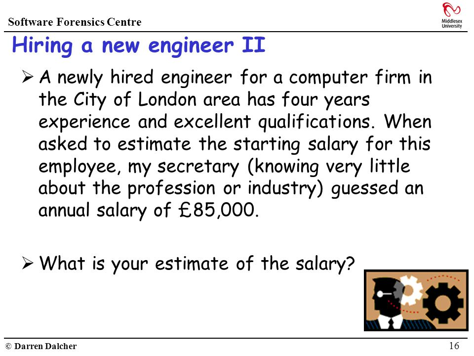 Software Forensics Centre © Darren Dalcher 16 Hiring a new engineer II A newly hired engineer for a computer firm in the City of London area has four