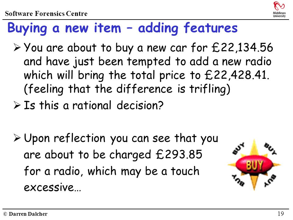 Software Forensics Centre © Darren Dalcher 19 Buying a new item – adding features You are about to buy a new car for £22,134.56 and have just been tem