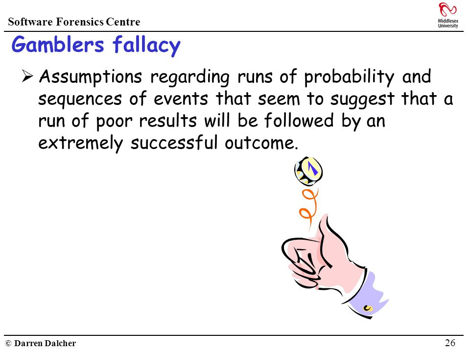 Software Forensics Centre © Darren Dalcher 26 Gamblers fallacy Assumptions regarding runs of probability and sequences of events that seem to suggest