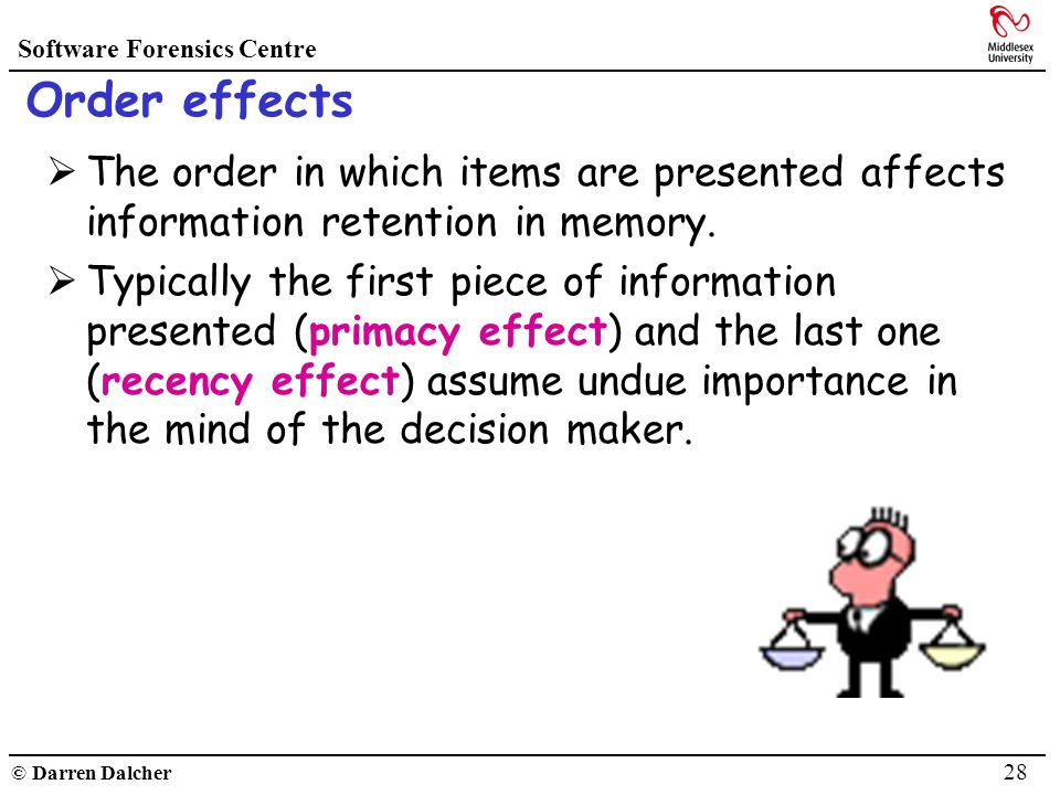 Software Forensics Centre © Darren Dalcher 28 Order effects The order in which items are presented affects information retention in memory. Typically