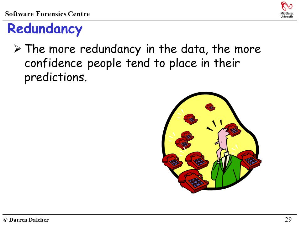 Software Forensics Centre © Darren Dalcher 29 Redundancy The more redundancy in the data, the more confidence people tend to place in their prediction