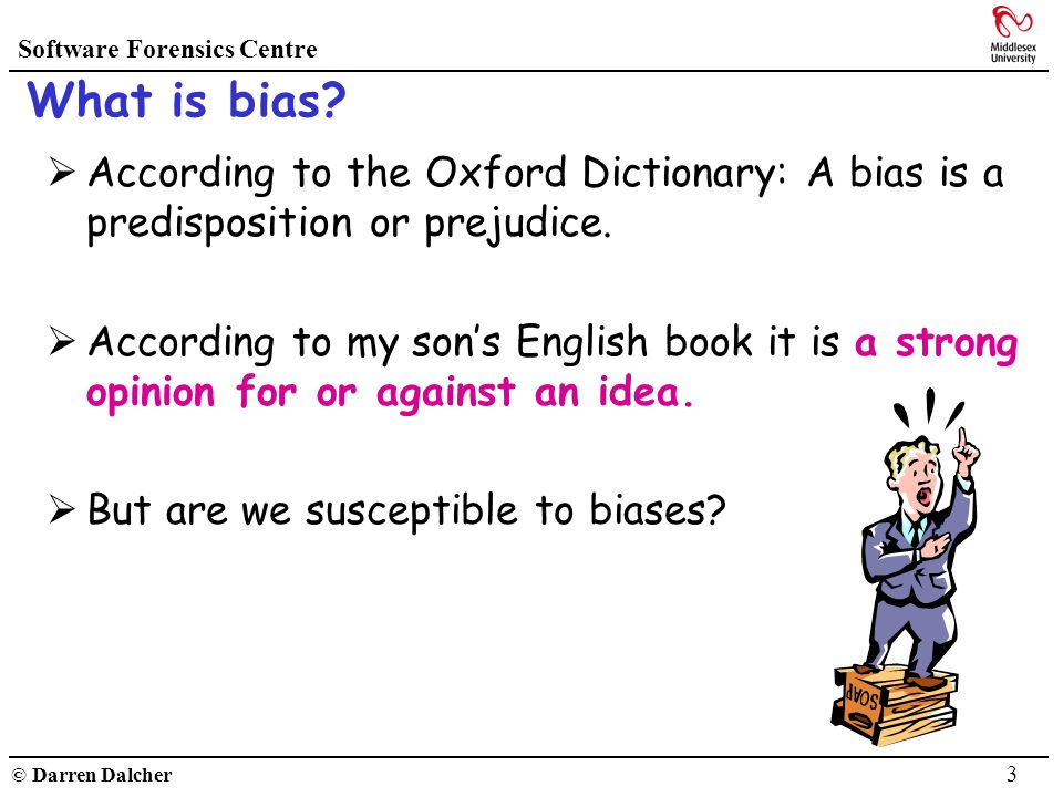 Software Forensics Centre © Darren Dalcher 3 What is bias? According to the Oxford Dictionary: A bias is a predisposition or prejudice. According to m