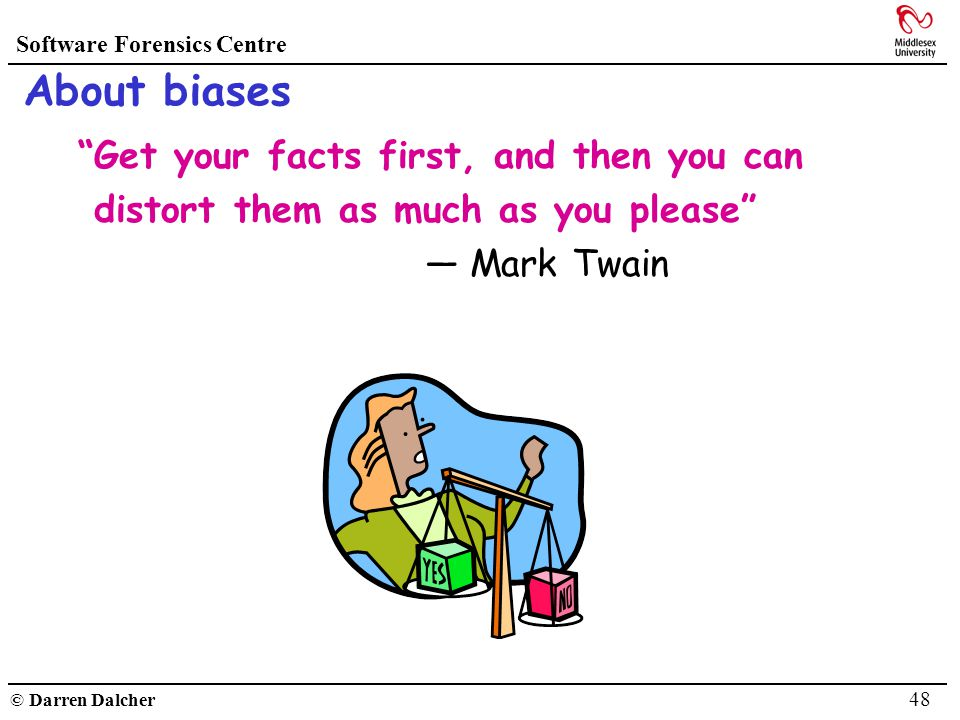 Software Forensics Centre © Darren Dalcher 48 About biases Get your facts first, and then you can distort them as much as you please Mark Twain