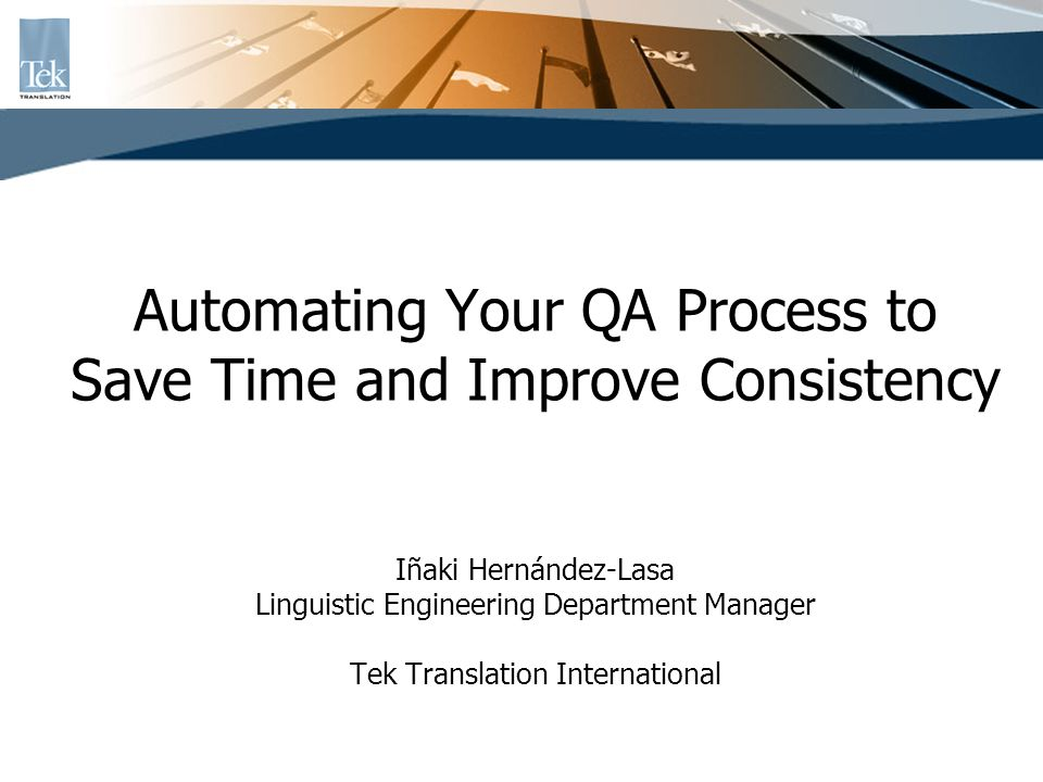 Automating Your QA Process to Save Time and Improve Consistency Iñaki Hernández-Lasa Linguistic Engineering Department Manager Tek Translation International