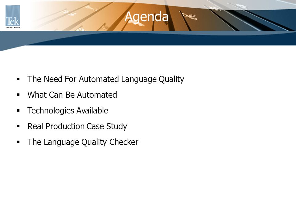 Real Production Case Study AIM OF TEKS LANGUAGE QUALITY CHECKER (LQC) To assist in Language Quality tasks through Linguistic Engineering automation To provide Language Quality Benchmarking (LQB) Quantitative analysis - reporting objectively on the number of mistakes Qualitative analysis – reporting empirically on the type of mistakes To guarantee consistency of existing lexical resources: terminology and consistent segments To save time during proofreading cycles To improve higher cost containment in localization practices