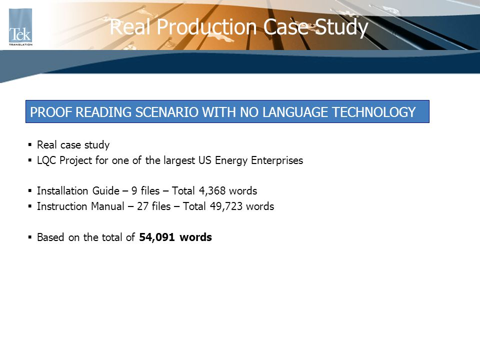 Real case study LQC Project for one of the largest US Energy Enterprises Installation Guide – 9 files – Total 4,368 words Instruction Manual – 27 files – Total 49,723 words Based on the total of 54,091 words Real Production Case Study PROOF READING SCENARIO WITH NO LANGUAGE TECHNOLOGY