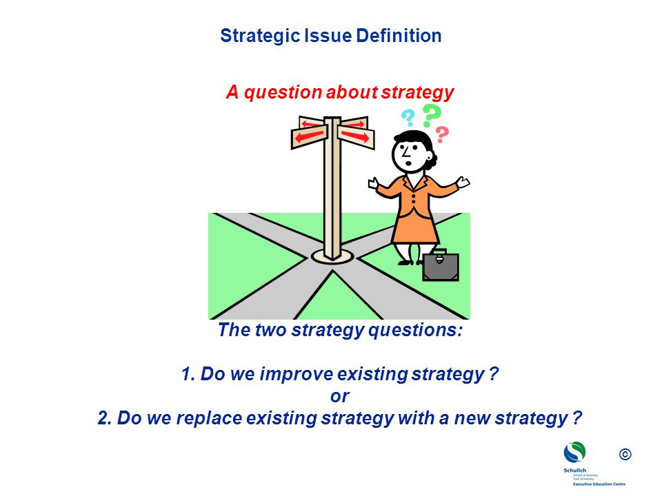 © Strategic Issue Definition A question about strategy The two strategy questions: 1.