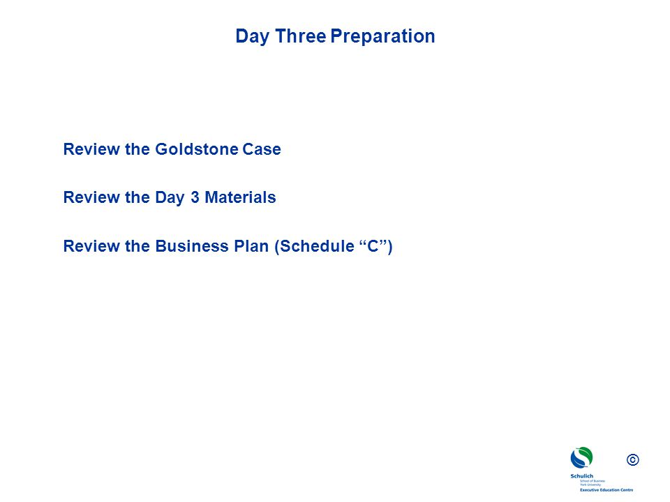 © Day Three Preparation Review the Goldstone Case Review the Day 3 Materials Review the Business Plan (Schedule C)