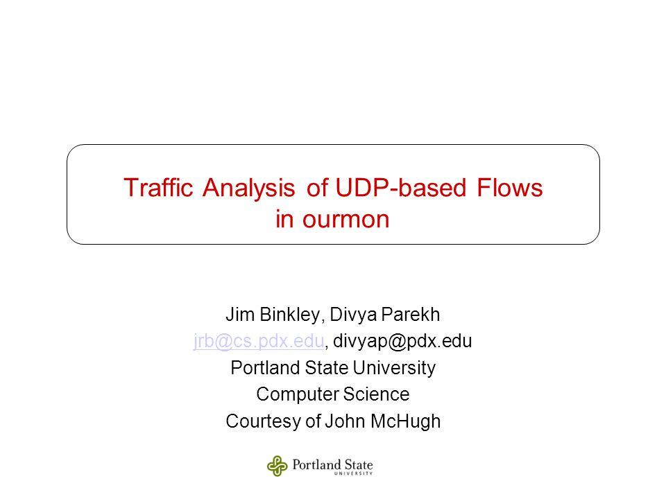 Traffic Analysis of UDP-based Flows in ourmon Jim Binkley, Divya Parekh jrb@cs.pdx.edujrb@cs.pdx.edu, divyap@pdx.edu Portland State University Computer Science Courtesy of John McHugh