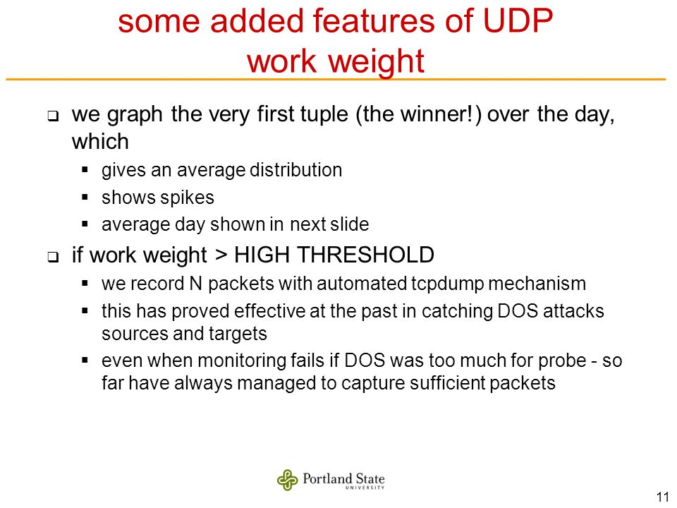 11 some added features of UDP work weight we graph the very first tuple (the winner!) over the day, which gives an average distribution shows spikes average day shown in next slide if work weight > HIGH THRESHOLD we record N packets with automated tcpdump mechanism this has proved effective at the past in catching DOS attacks sources and targets even when monitoring fails if DOS was too much for probe - so far have always managed to capture sufficient packets