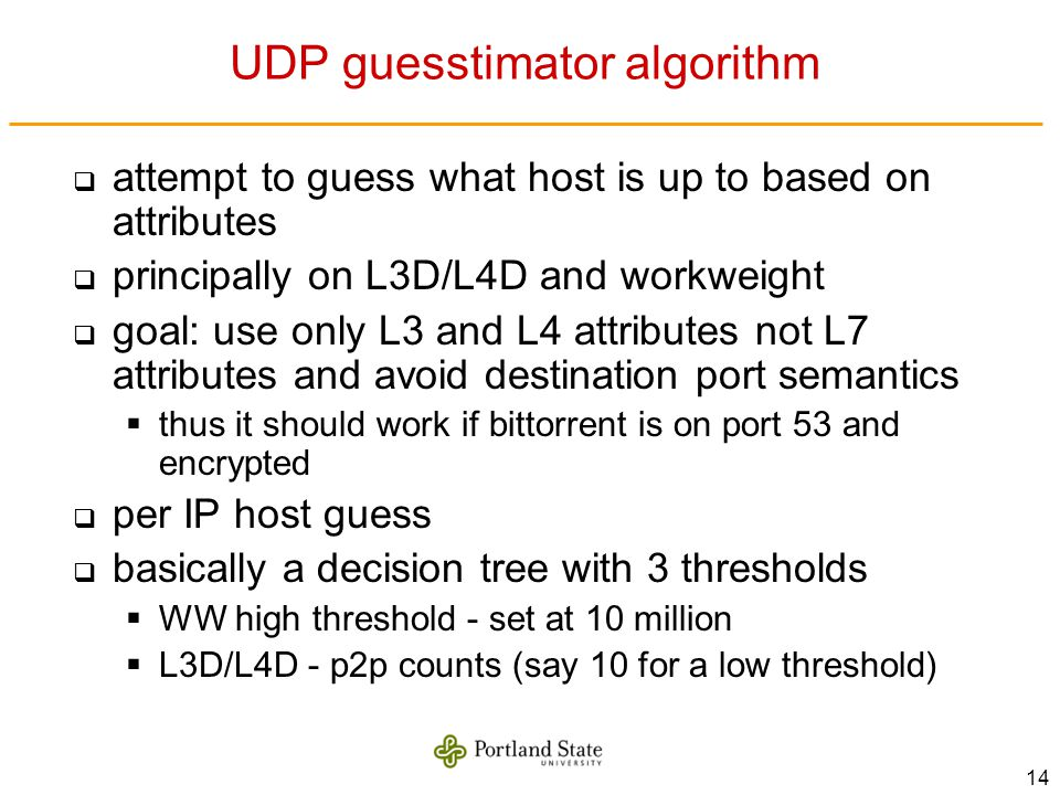 14 UDP guesstimator algorithm attempt to guess what host is up to based on attributes principally on L3D/L4D and workweight goal: use only L3 and L4 attributes not L7 attributes and avoid destination port semantics thus it should work if bittorrent is on port 53 and encrypted per IP host guess basically a decision tree with 3 thresholds WW high threshold - set at 10 million L3D/L4D - p2p counts (say 10 for a low threshold)