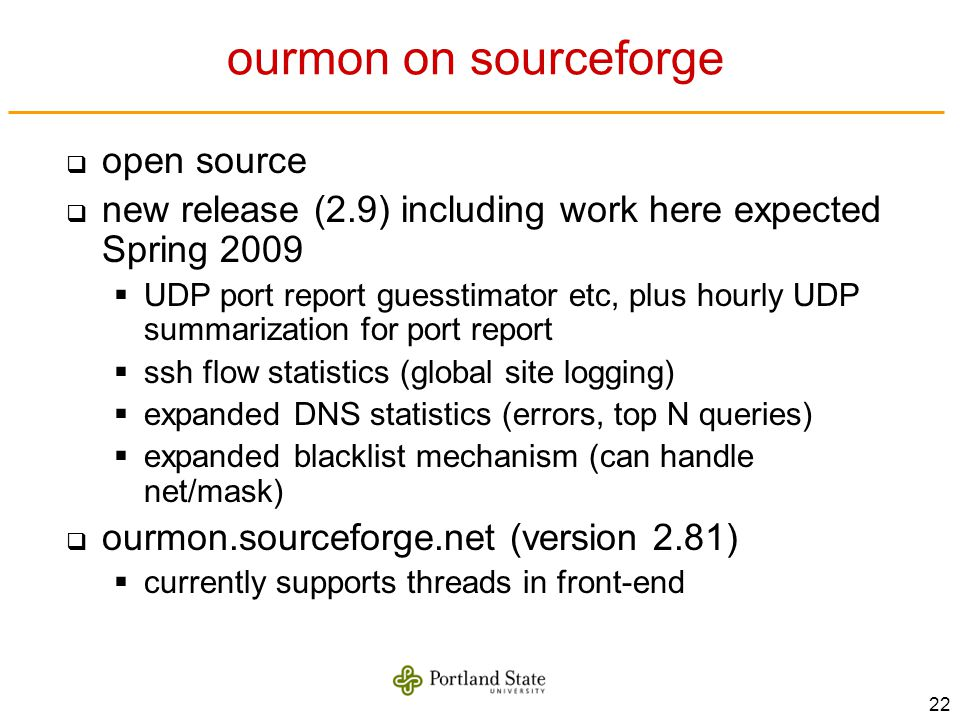 22 ourmon on sourceforge open source new release (2.9) including work here expected Spring 2009 UDP port report guesstimator etc, plus hourly UDP summ