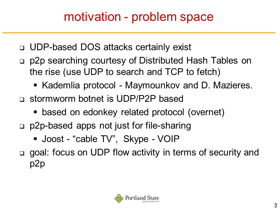 3 motivation - problem space UDP-based DOS attacks certainly exist p2p searching courtesy of Distributed Hash Tables on the rise (use UDP to search an