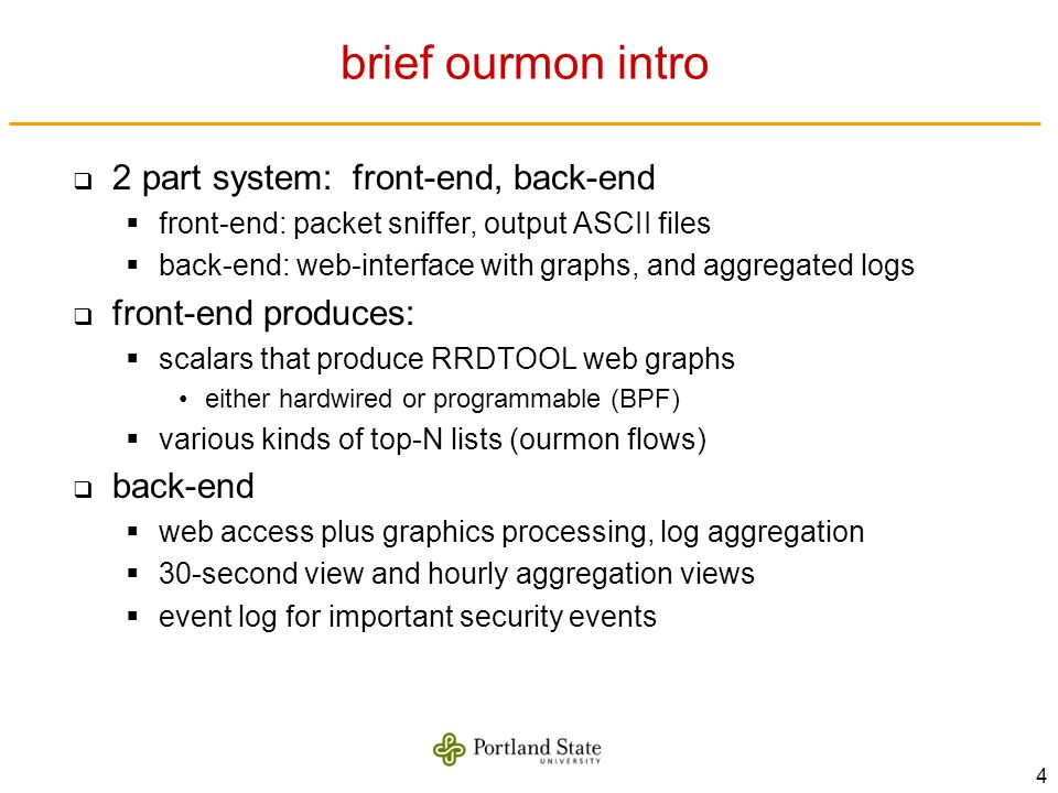 4 brief ourmon intro 2 part system: front-end, back-end front-end: packet sniffer, output ASCII files back-end: web-interface with graphs, and aggregated logs front-end produces: scalars that produce RRDTOOL web graphs either hardwired or programmable (BPF) various kinds of top-N lists (ourmon flows) back-end web access plus graphics processing, log aggregation 30-second view and hourly aggregation views event log for important security events