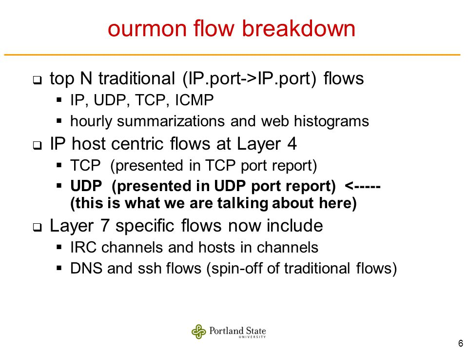 6 ourmon flow breakdown top N traditional (IP.port->IP.port) flows IP, UDP, TCP, ICMP hourly summarizations and web histograms IP host centric flows at Layer 4 TCP (presented in TCP port report) UDP (presented in UDP port report) <----- (this is what we are talking about here) Layer 7 specific flows now include IRC channels and hosts in channels DNS and ssh flows (spin-off of traditional flows)