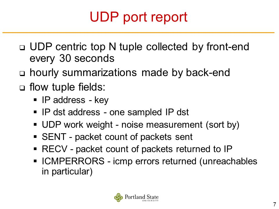 7 UDP port report UDP centric top N tuple collected by front-end every 30 seconds hourly summarizations made by back-end flow tuple fields: IP address - key IP dst address - one sampled IP dst UDP work weight - noise measurement (sort by) SENT - packet count of packets sent RECV - packet count of packets returned to IP ICMPERRORS - icmp errors returned (unreachables in particular)