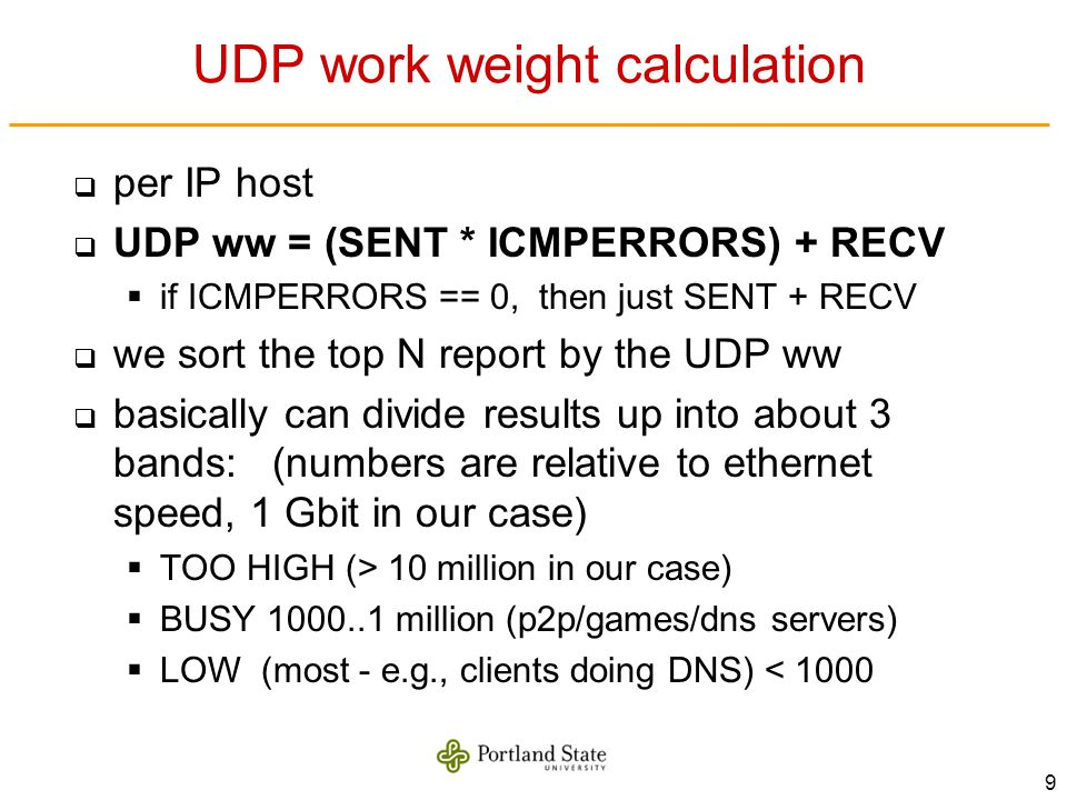 9 UDP work weight calculation per IP host UDP ww = (SENT * ICMPERRORS) + RECV if ICMPERRORS == 0, then just SENT + RECV we sort the top N report by the UDP ww basically can divide results up into about 3 bands: (numbers are relative to ethernet speed, 1 Gbit in our case) TOO HIGH (> 10 million in our case) BUSY 1000..1 million (p2p/games/dns servers) LOW (most - e.g., clients doing DNS) < 1000