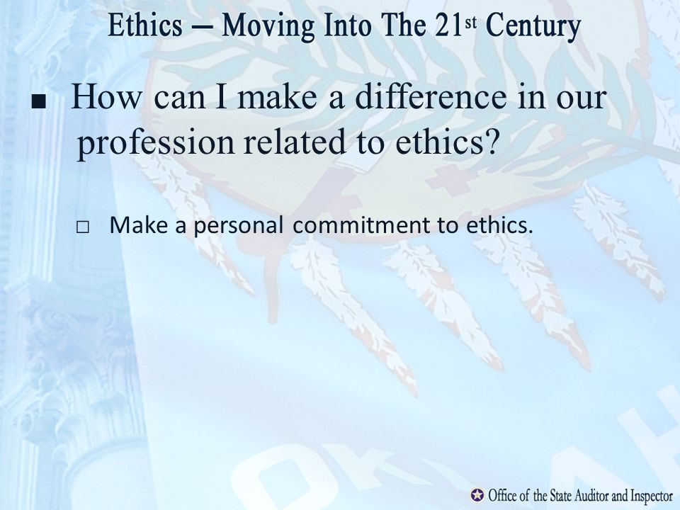 How can I make a difference in our profession related to ethics? Make a personal commitment to ethics.
