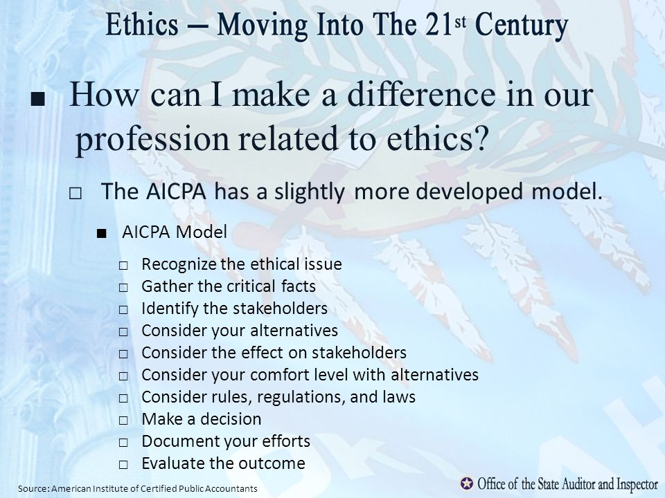 How can I make a difference in our profession related to ethics? The AICPA has a slightly more developed model. AICPA Model Recognize the ethical issu