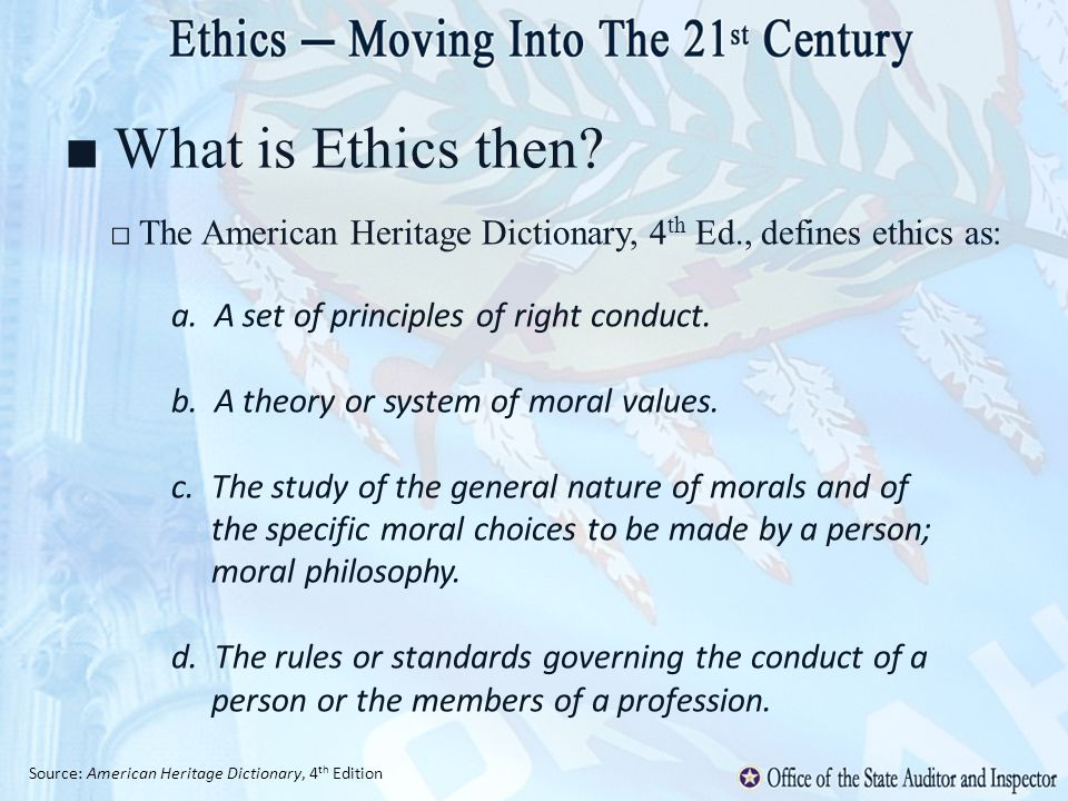 What is Ethics then? The American Heritage Dictionary, 4 th Ed., defines ethics as: a. A set of principles of right conduct. b. A theory or system of