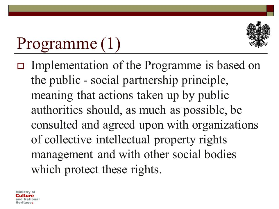 Programme (1) Implementation of the Programme is based on the public - social partnership principle, meaning that actions taken up by public authorities should, as much as possible, be consulted and agreed upon with organizations of collective intellectual property rights management and with other social bodies which protect these rights.