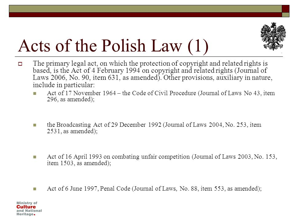 Acts of the Polish Law (1) The primary legal act, on which the protection of copyright and related rights is based, is the Act of 4 February 1994 on copyright and related rights (Journal of Laws 2006, No.