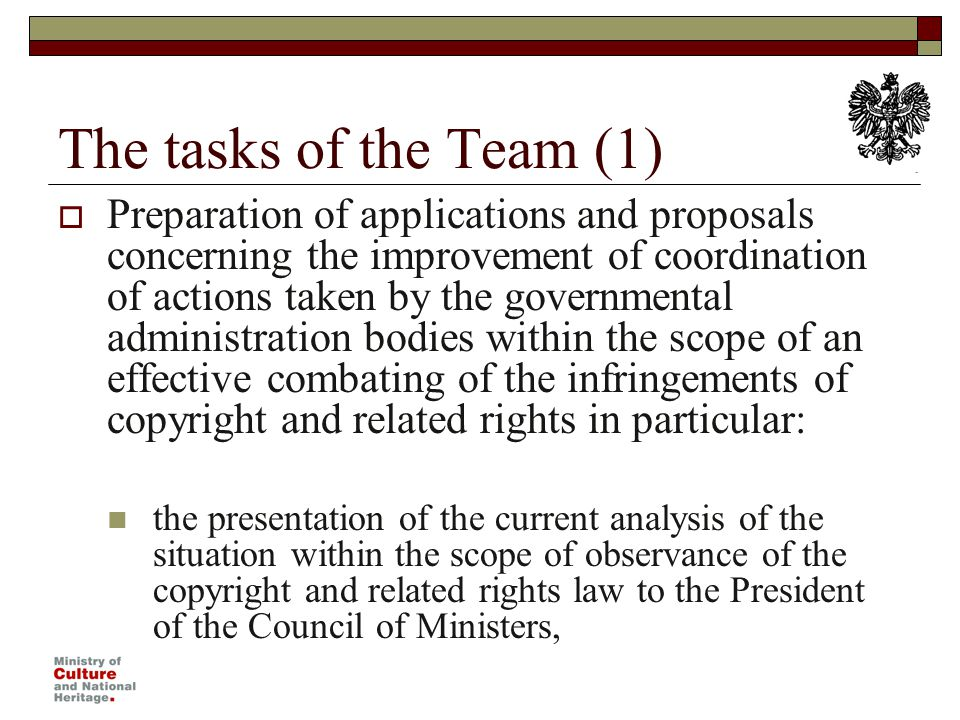 The tasks of the Team (1) Preparation of applications and proposals concerning the improvement of coordination of actions taken by the governmental administration bodies within the scope of an effective combating of the infringements of copyright and related rights in particular: the presentation of the current analysis of the situation within the scope of observance of the copyright and related rights law to the President of the Council of Ministers,