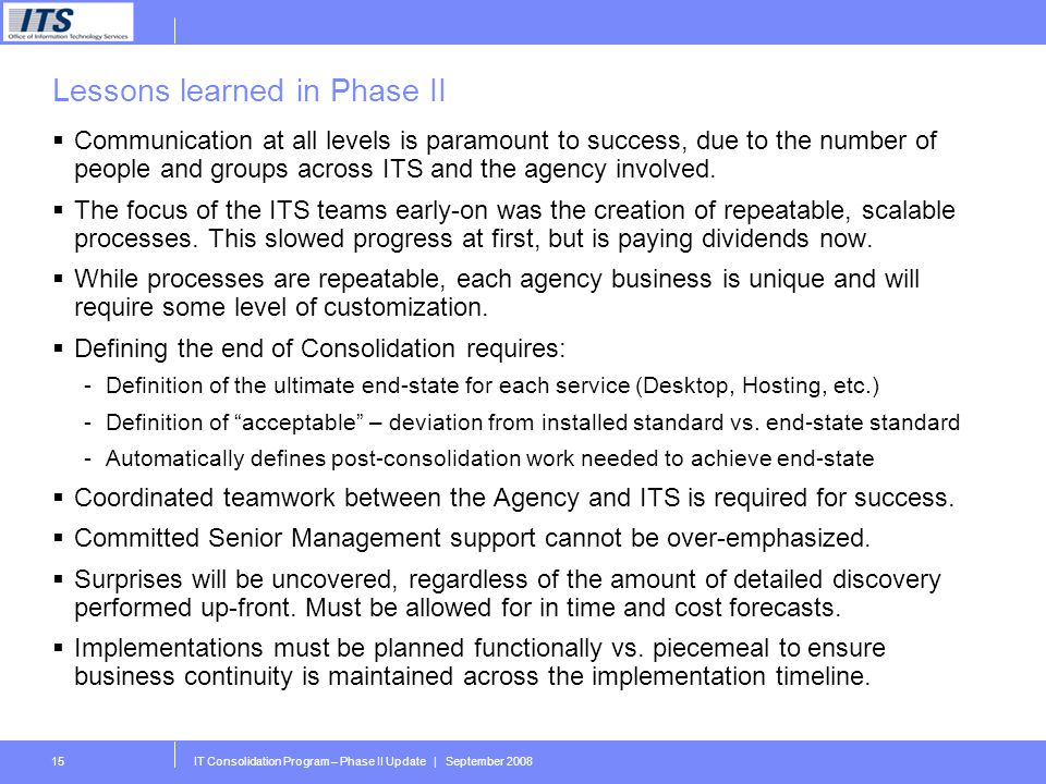 IT Consolidation Program – Phase II Update | September 200815 Lessons learned in Phase II Communication at all levels is paramount to success, due to the number of people and groups across ITS and the agency involved.