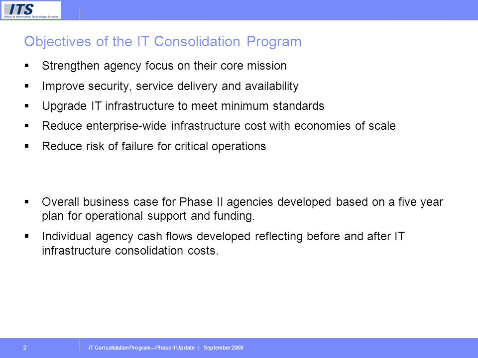 IT Consolidation Program – Phase II Update | September 20082 Objectives of the IT Consolidation Program Strengthen agency focus on their core mission Improve security, service delivery and availability Upgrade IT infrastructure to meet minimum standards Reduce enterprise-wide infrastructure cost with economies of scale Reduce risk of failure for critical operations Overall business case for Phase II agencies developed based on a five year plan for operational support and funding.