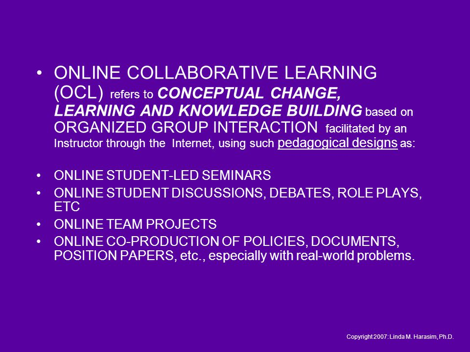 ONLINE COLLABORATIVE LEARNING (OCL) refers to CONCEPTUAL CHANGE, LEARNING AND KNOWLEDGE BUILDING based on ORGANIZED GROUP INTERACTION facilitated by an Instructor through the Internet, using such pedagogical designs as: ONLINE STUDENT-LED SEMINARS ONLINE STUDENT DISCUSSIONS, DEBATES, ROLE PLAYS, ETC ONLINE TEAM PROJECTS ONLINE CO-PRODUCTION OF POLICIES, DOCUMENTS, POSITION PAPERS, etc., especially with real-world problems.