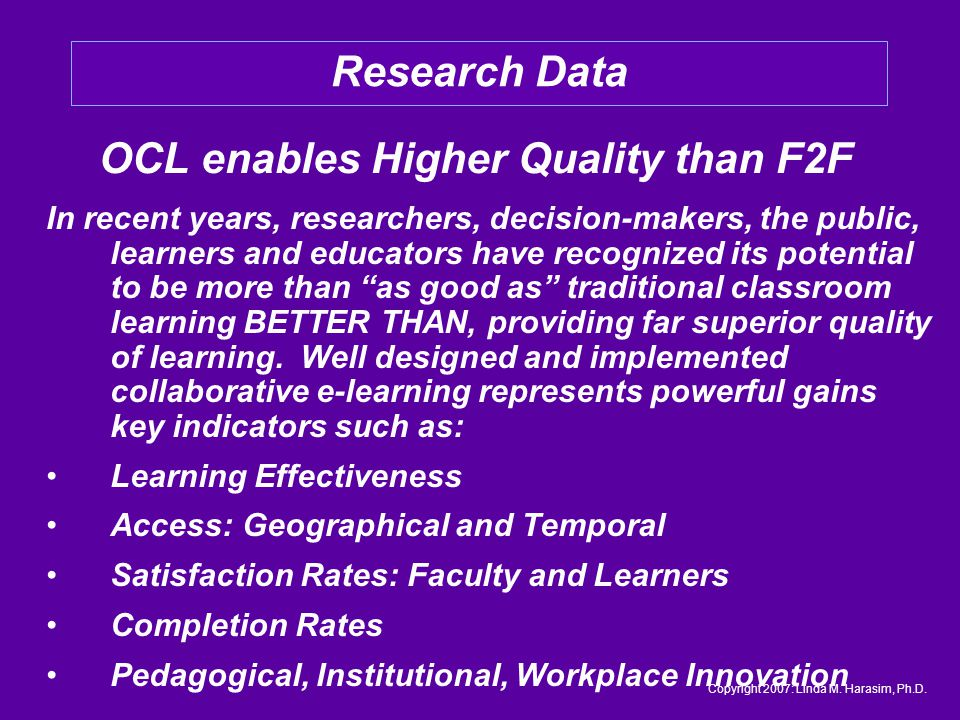 OCL enables Higher Quality than F2F In recent years, researchers, decision-makers, the public, learners and educators have recognized its potential to be more than as good as traditional classroom learning BETTER THAN, providing far superior quality of learning.