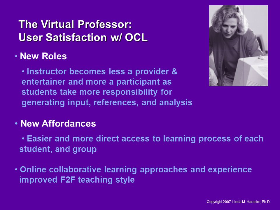 New Roles Instructor becomes less a provider & entertainer and more a participant as students take more responsibility for generating input, references, and analysis New Affordances Easier and more direct access to learning process of each student, and group Online collaborative learning approaches and experience improved F2F teaching style The Virtual Professor: User Satisfaction w/ OCL Copyright 2007: Linda M.